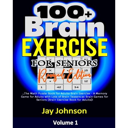 100+ Brain Exercise for Seniors (Revised Edition) : The Math Puzzle Book for Adults Brain Exercise - A Memory Game for Adults with Lots of Brain Teasers as Brain Games for Seniors (Brain Exercise Book for Adults)!