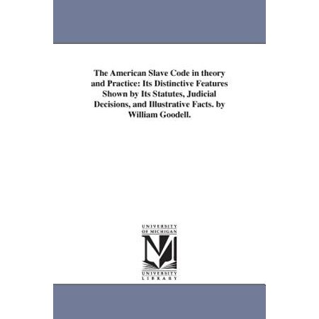 The American Slave Code in Theory and Practice : Its Distinctive Features Shown by Its Statutes, Judicial Decisions, and Illustrative Facts. by William