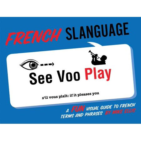French Slanguage : A Fun Visual Guide to French Terms and Phrases