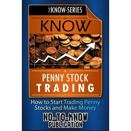 Know Penny Stock Trading: How to Start Trading Penny Stocks and Make Money -