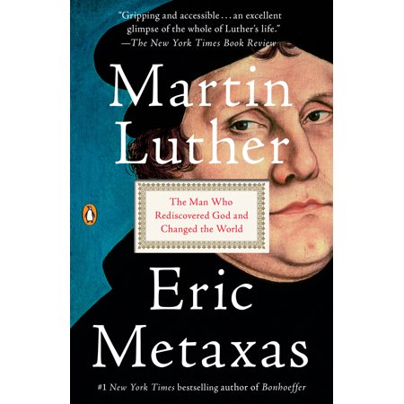 Martin Luther : The Man Who Rediscovered God and Changed the