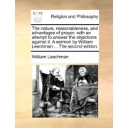 The Nature, Reasonableness, and Advantages of Prayer; With an Attempt to Answer the Objections Against It. a Sermon by William Leechman ... the Second Edition.