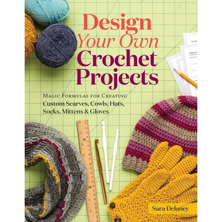 (Design Your Own Crochet Projects : Magic Formulas for Creating Custom Scarves, Cowls, Hats, Socks, Mittens & Gloves)