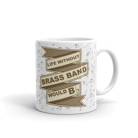 Life Without Brass Band Would B Flat Horn Drums Tuba Coffee Tea Ceramic Mug Office Work Cup Gift 11oz