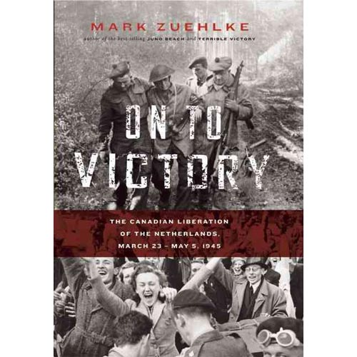On To Victory: The Canadian Liberation of the Netherlands, March 23-May 5, 1945