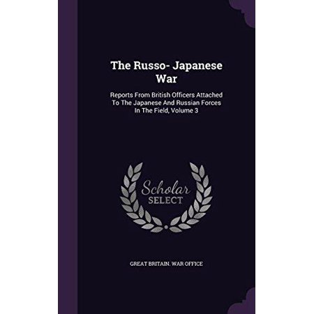 The Russo  Japanese War  Reports From British Officers Attached To The Japanese And Russian Forces In The Field  Volume 3