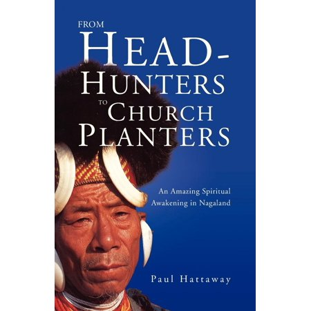 Church Planters - From Head-Hunters to Church Planters : An Amazing Spiritual Awakening in Nagaland