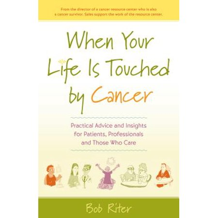 When Your Life Is Touched by Cancer : Practical Advice and Insights for Patients, Professionals and Those Who