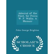 Admiral of the Fleet, Sir Provo W. P. Wallis. a Memoir - Scholar's Choice Edition