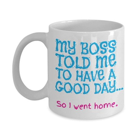 Funny My Boss Told Me To Have A Good Day Coffee & Tea Gift Mug and Office Gifts For Men &