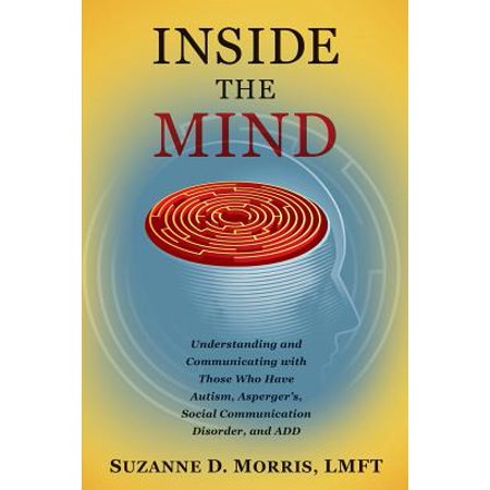 Inside the Mind : Understanding and Communicating with Those Who Have Autism, Asperger's, Social Communication Disorder, and