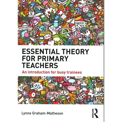 Essential Theory for Primary Teachers: An Introduction for Busy Trainees