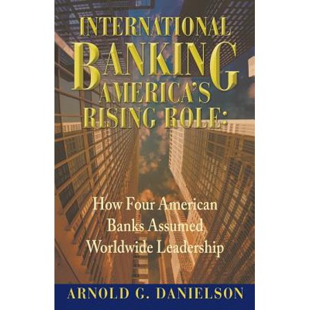 International Banking : America's Rising Role: How Four American Banks Assumed Worldwide Leadership (Bank Of The West Online Banking)