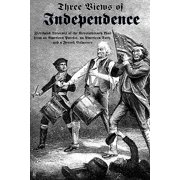 Three Views of Independence : Firsthand Accounts of the Revolutionary War from an American Patriot, an American Tory, and a French Volunteer