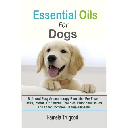 Essential Oils For Dogs:Safe And Easy Aromatherapy Remedies For Fleas, Ticks, Internal Or External Troubles, Emotional Issues And Other Common Canine Ailments - (Best Home Remedy For Gas Trouble)