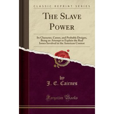 The Slave Power  Its Character  Career  And Probable Designs  Being An Attempt To Explain The Real Issues Involved In The American Cont