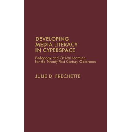 Developing Media Literacy in Cyberspace : Pedagogy and Critical Learning for the Twenty-First-Century
