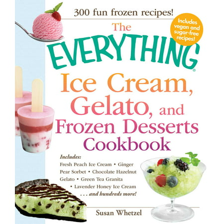 - The Everything Ice Cream, Gelato, and Frozen Desserts Cookbook : Includes Fresh Peach Ice Cream, Ginger Pear Sorbet, Hazelnut Nutella Swirl Gelato, Kiwi Granita, Lavender Honey Ice Cream...and hundreds more!