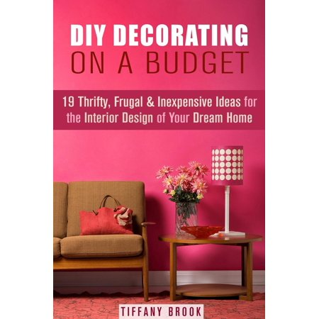 DIY Decorating on a Budget: 19 Thrifty, Frugal & Inexpensive Ideas for the Interior Design of Your Dream Home -