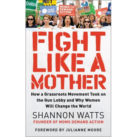 Fight Like a Mother : How a Grassroots Movement Took on the Gun Lobby and Why Women Will Change the