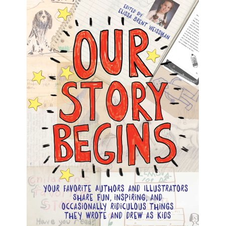 Our Story Begins : Your Favorite Authors and Illustrators Share Fun, Inspiring, and Occasionally Ridiculous Things They Wrote and Drew as Kids
