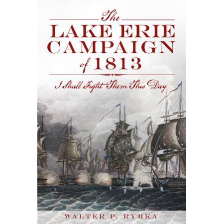 The Lake Erie Campaign of 1813: I Shall Fight Them This Day - eBook ()