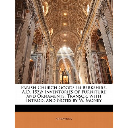 Parish Church Goods in Berkshire, A.D. 1552 : Inventories of Furniture and Ornaments, Transcr. with Introd. and Notes by W. Money ()