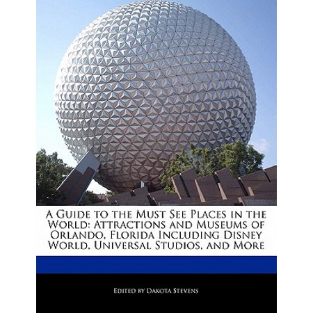A Guide to the Must See Places in the World : Attractions and Museums of Orlando, Florida Including Disney World, Universal Studios, and More
