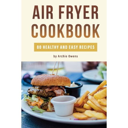 Air Fryer Cookbook: 80 Healthy and Easy Recipes: Pressurized and Normal Cooking Options (Paperback)