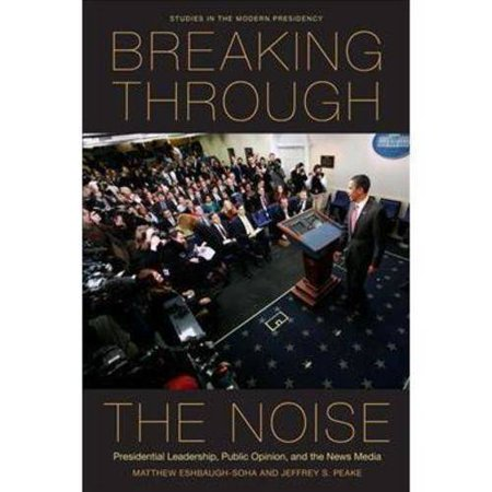 Breaking Through The Noise  Presidential Leadership  Public Opinion  And The News Media