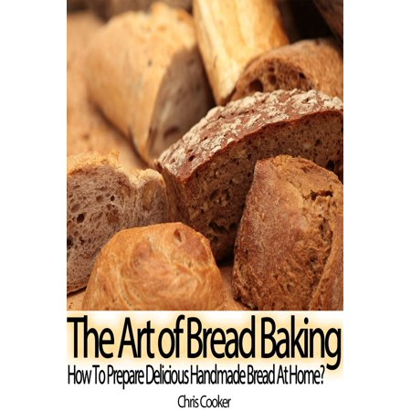 The Art of Bread Baking: How to Prepare Delicious Handmade Bread At Home? - eBook (Made Bread)