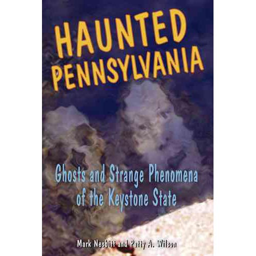 Haunted Pennsylvania: Ghosts And Strange Phenomena of the Keystone State