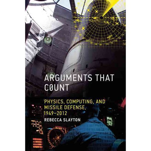 Arguments That Count: Physics, Computing, and Missile Defense, 1949-2012