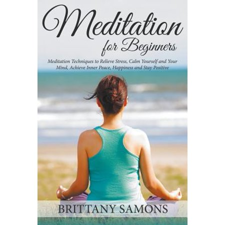 Meditation for Beginners : Meditation Techniques to Relieve Stress, Calm Yourself and Your Mind, Achieve Inner Peace, Happiness and Stay