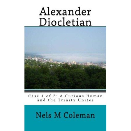Alexander Diocletian  Case 1 Of 3  A Curious Human And The Trinity Unites