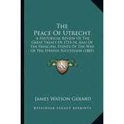 The Peace of Utrecht : A Historical Review of the Great Treaty of 1713-14, and of the Principal Events of the War of the Spanish Succession (1885)