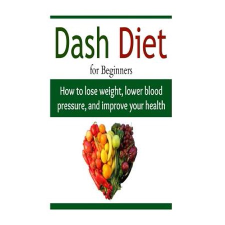 Dash Diet for Beginners: How to Lose Weight, Lower Blood Pressure, and Impro: Diet, Diet Book, Diet Recipes, Weight Loss, Diet Guide