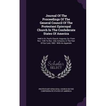 - Journal of the Proceedings of the General Council of the Protestant Episcopal Church in the Confederate States of America : Held in St. Paul's Church, Augusta, Ga. from Nov. 12th to Nov. 22d, Inclusive, in the Year of Our Lord, 1862: With an Appendix