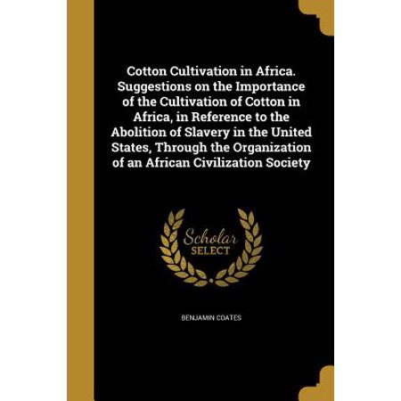 Cotton Cultivation in Africa. Suggestions on the Importance of the Cultivation of Cotton in Africa, in Reference to the Abolition of Slavery in the United States, Through the Organization of an African Civilization