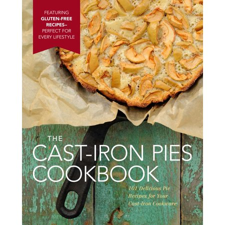 The Cast-Iron Pies Cookbook : 101 Delicious Pie Recipes for Your Cast-Iron