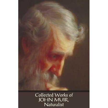 Collected Works of John Muir, Naturalist (Complete and Unabridged),