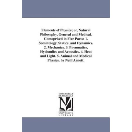 Elements Of Physics  Or  Natural Philosophy  General And Medical  Comoprised In Five Parts  1  Somatology  Statics  And Dynamics  2  Mechanics  3  Pne