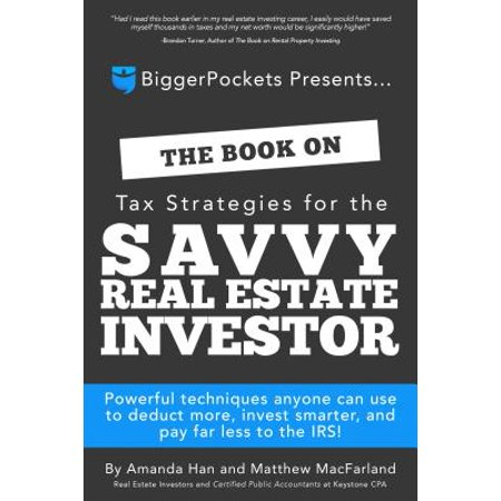 The Book on Tax Strategies for the Savvy Real Estate Investor : Powerful Techniques Anyone Can Use to Deduct More, Invest Smarter, and Pay Far Less to the (Capital Gains Tax On Real Estate Investment Property)