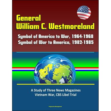 General William C. Westmoreland: Symbol of America to War, 1964-1968, Symbol of War to America, 1982-1985 - A Study of Three News Magazines, Vietnam War, CBS Libel Trial - eBook (Cbs Y)