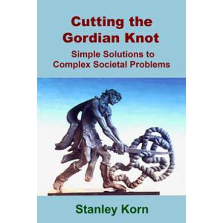 Cutting the Gordian Knot: Simple Solutions to Complex Societal Problems - eBook](Gordian Knot Puzzle)