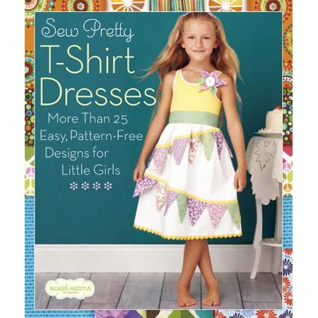 Sew Pretty T-Shirt Dresses : More Than 25 Easy, Pattern-Free Designs for Little Girls