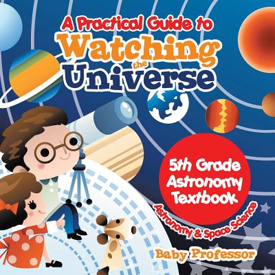 A Practical Guide to Watching the Universe 5th Grade Astronomy Textbook Astronomy & Space Science (Paperback)
