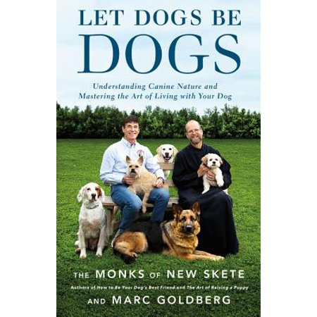Let Dogs Be Dogs : Understanding Canine Nature and Mastering the Art of Living with Your