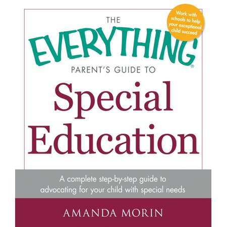 The Everything Parent's Guide to Special Education : A Complete Step-by-Step Guide to Advocating for Your Child with Special