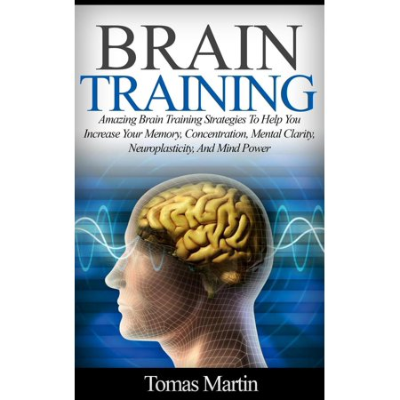 Brain Training: Amazing Brain Training Strategies To Help You Increase Your Memory, Concentration, Mental Clarity, Neuroplasticity, And Mind Power -